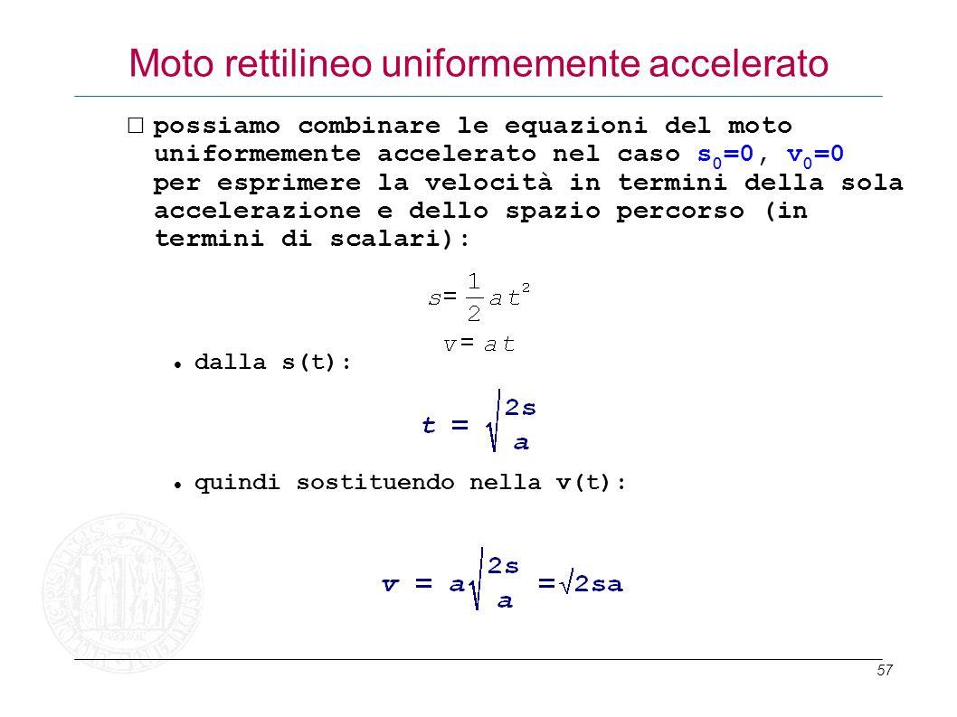 57 Moto rettilineo uniformemente accelerato possiamo combinare le equazioni del moto uniformemente accelerato nel caso s 0 =0, v 0 =0 per esprimere la