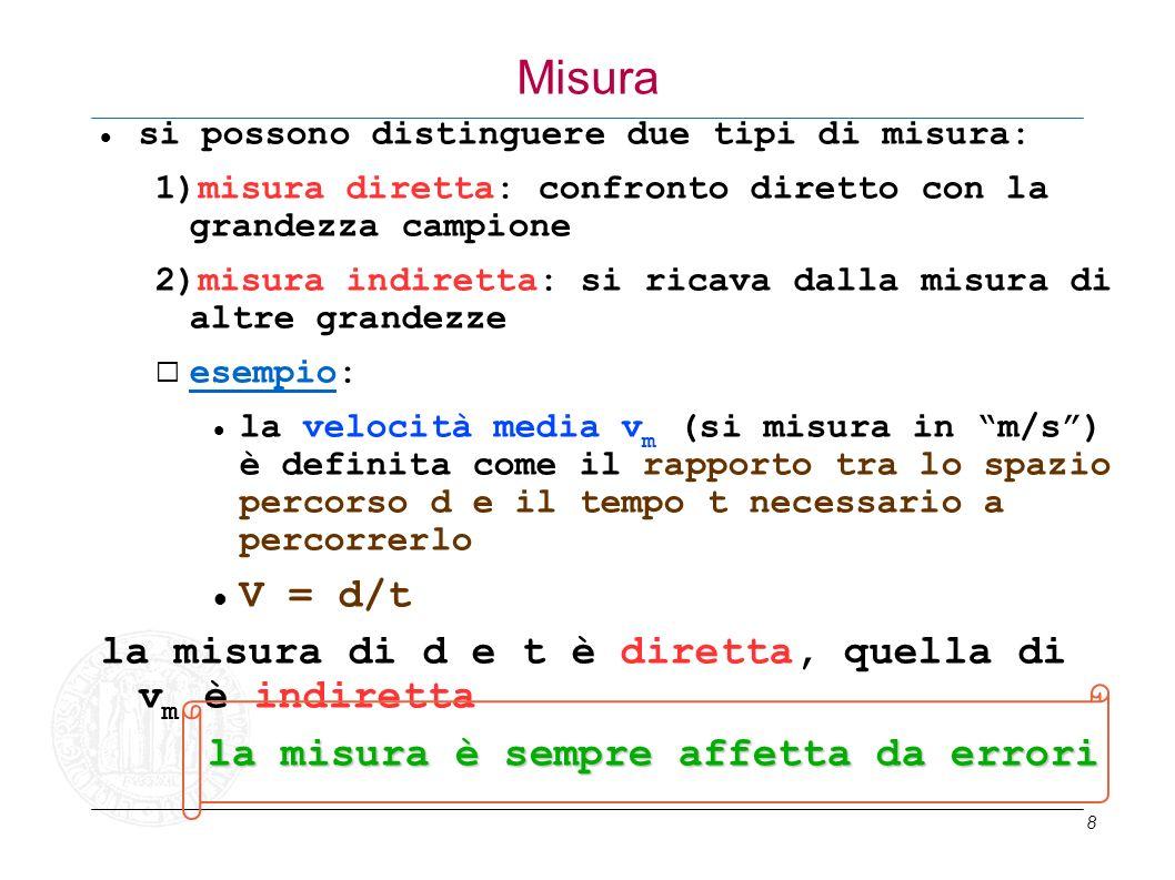 8 Misura si possono distinguere due tipi di misura: 1)misura diretta: confronto diretto con la grandezza campione 2)misura indiretta: si ricava dalla