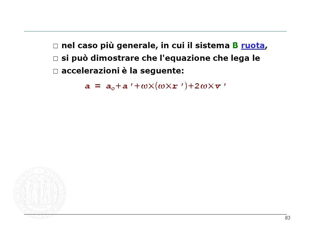 83 nel caso più generale, in cui il sistema B ruota, si può dimostrare che l'equazione che lega le accelerazioni è la seguente: