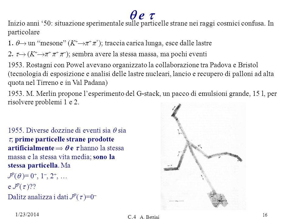 1/23/2014 C.4 A. Bettini 16 e Inizio anni 50: situazione sperimentale sulle particelle strane nei raggi cosmici confusa. In particolare un mesone (K +