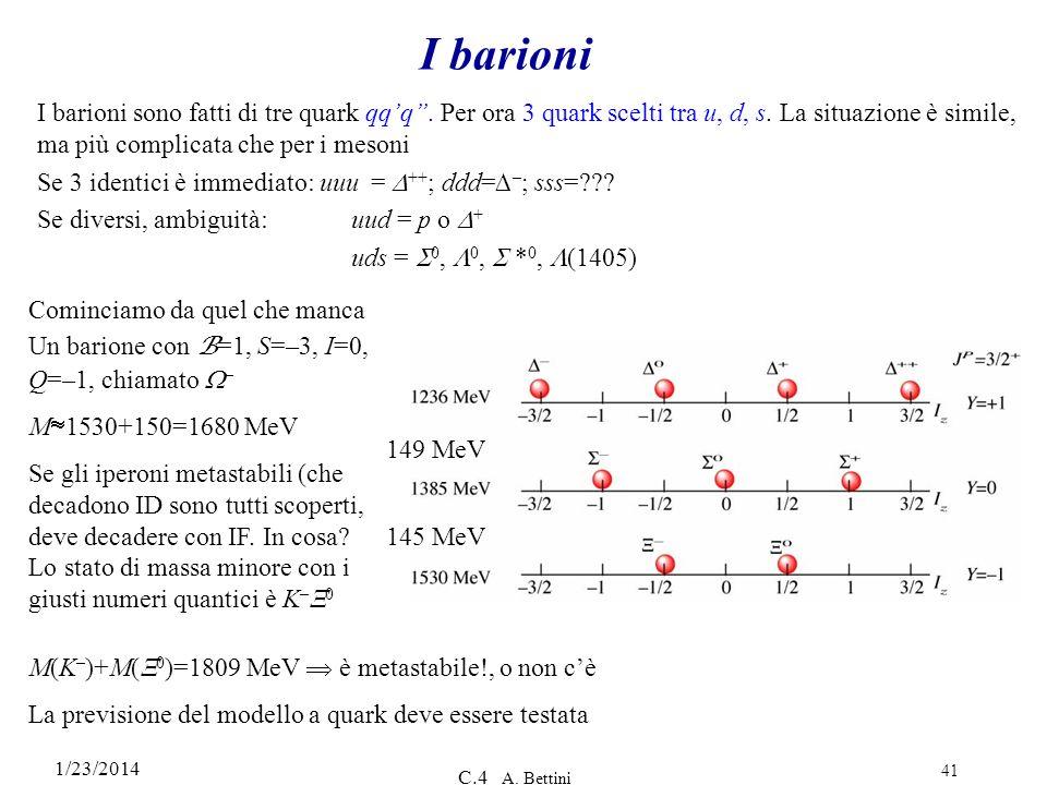 1/23/2014 C.4 A. Bettini 41 I barioni I barioni sono fatti di tre quark qqq. Per ora 3 quark scelti tra u, d, s. La situazione è simile, ma più compli