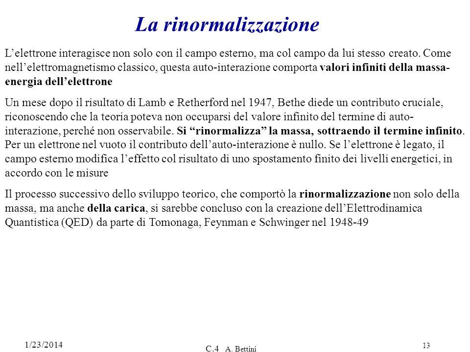 1/23/2014 C.4 A. Bettini 13 La rinormalizzazione Lelettrone interagisce non solo con il campo esterno, ma col campo da lui stesso creato. Come nellele