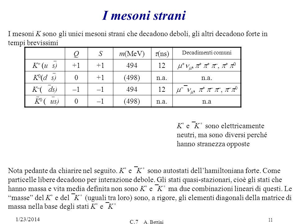 1/23/2014 C.7 A. Bettini 11 I mesoni strani QSm(MeV) (ns) Decadimenti comuni K + u s) +1 49412 –, K 0 d s) 0+1(498)n.a. K – ds) –1 49412 – –, – K 0 us