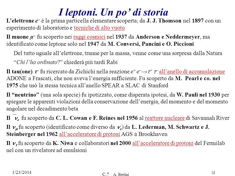1/23/2014 C.7 A. Bettini 18 I leptoni. Un po di storia Lelettrone e – è la prima particella elementare scoperta; da J. J. Thomson nel 1897 con un espe