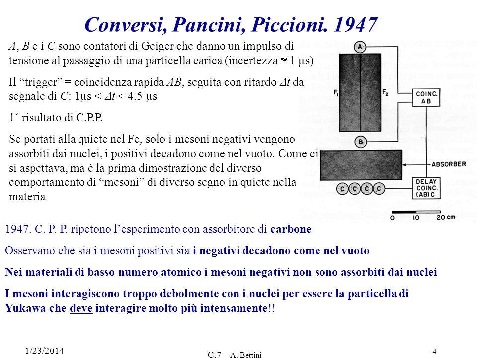 1/23/2014 C.7 A. Bettini 4 Conversi, Pancini, Piccioni. 1947 A, B e i C sono contatori di Geiger che danno un impulso di tensione al passaggio di una