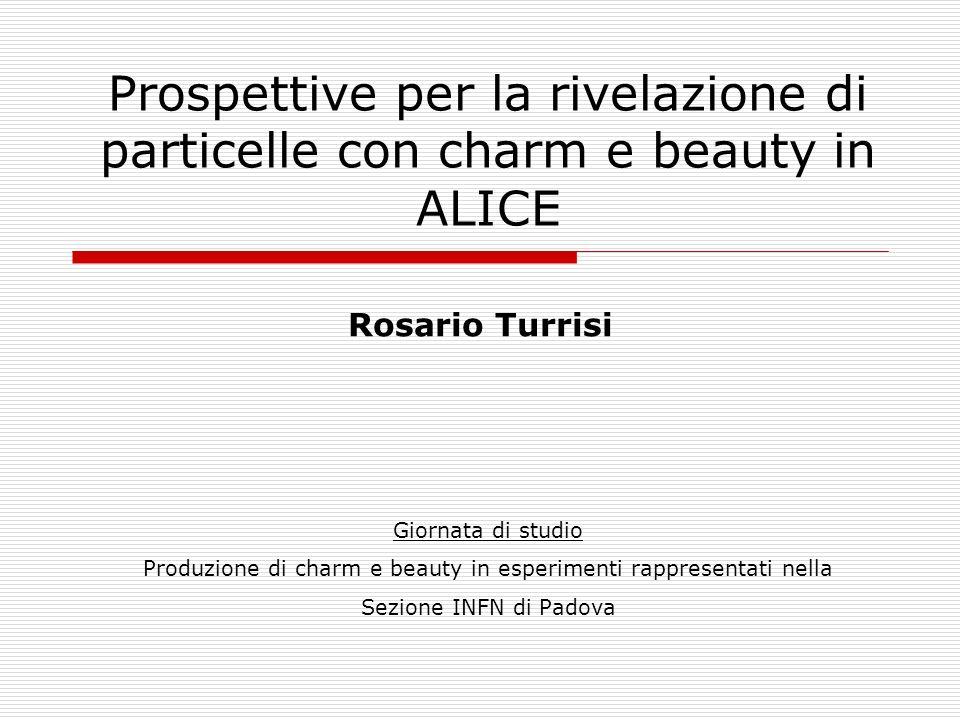 Prospettive per la rivelazione di particelle con charm e beauty in ALICE Giornata di studio Produzione di charm e beauty in esperimenti rappresentati nella Sezione INFN di Padova Rosario Turrisi