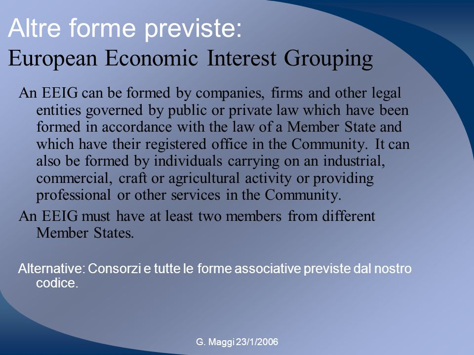 G. Maggi 23/1/2006 Altre forme previste: European Economic Interest Grouping An EEIG can be formed by companies, firms and other legal entities govern
