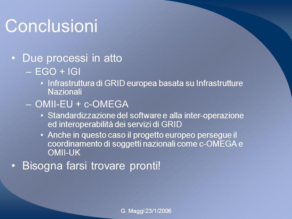 G. Maggi 23/1/2006 Conclusioni Due processi in atto –EGO + IGI Infrastruttura di GRID europea basata su Infrastrutture Nazionali –OMII-EU + c-OMEGA St