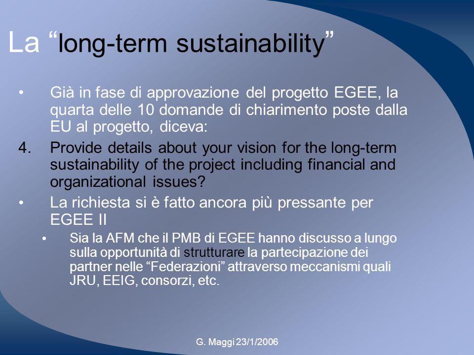 G. Maggi 23/1/2006 La long-term sustainability Già in fase di approvazione del progetto EGEE, la quarta delle 10 domande di chiarimento poste dalla EU