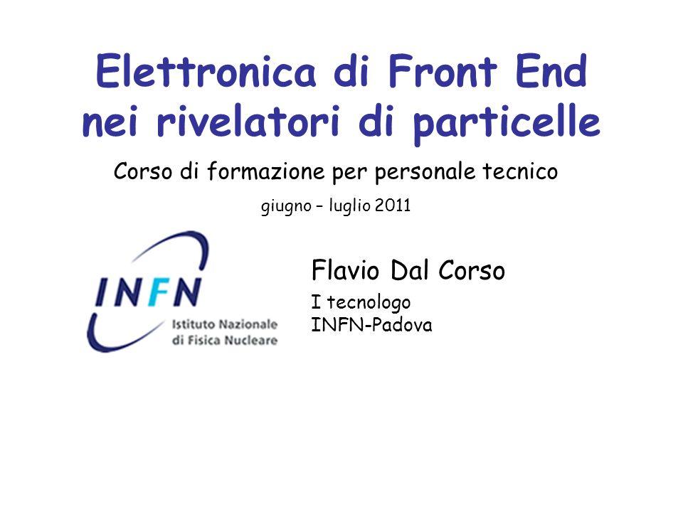 Elettronica di Front End nei rivelatori di particelle Flavio Dal Corso I tecnologo INFN-Padova Corso di formazione per personale tecnico giugno – lugl