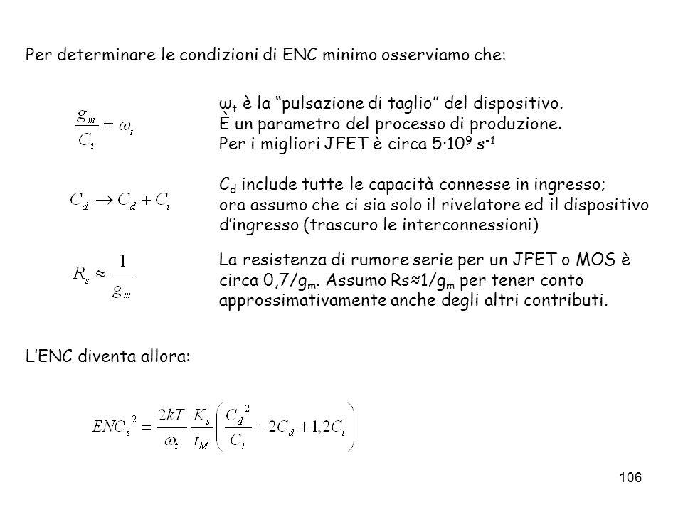 106 Per determinare le condizioni di ENC minimo osserviamo che: LENC diventa allora: ω t è la pulsazione di taglio del dispositivo. È un parametro del