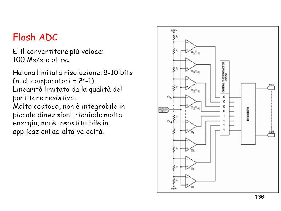 136 Flash ADC E il convertitore più veloce: 100 Ms/s e oltre. Ha una limitata risoluzione: 8-10 bits (n. di comparatori = 2 n -1) Linearità limitata d