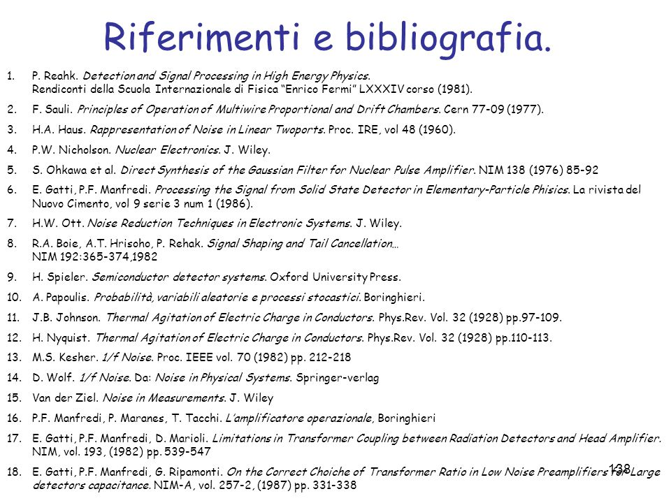 138 Riferimenti e bibliografia. 1.P. Reahk. Detection and Signal Processing in High Energy Physics. Rendiconti della Scuola Internazionale di Fisica E