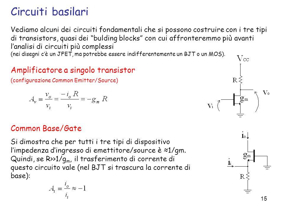 15 Vediamo alcuni dei circuiti fondamentali che si possono costruire con i tre tipi di transistors, quasi dei bulding blocks con cui affronteremmo più