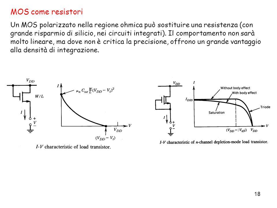 18 MOS come resistori Un MOS polarizzato nella regione ohmica può sostituire una resistenza (con grande risparmio di silicio, nei circuiti integrati).