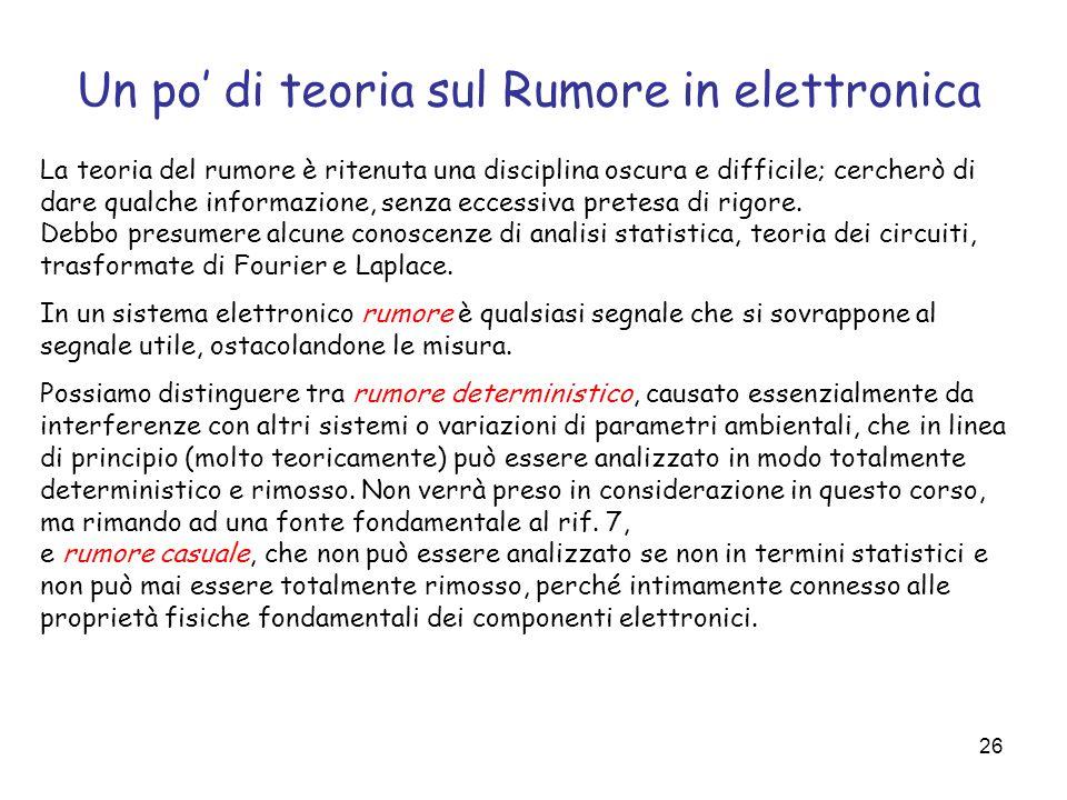 26 Un po di teoria sul Rumore in elettronica La teoria del rumore è ritenuta una disciplina oscura e difficile; cercherò di dare qualche informazione,