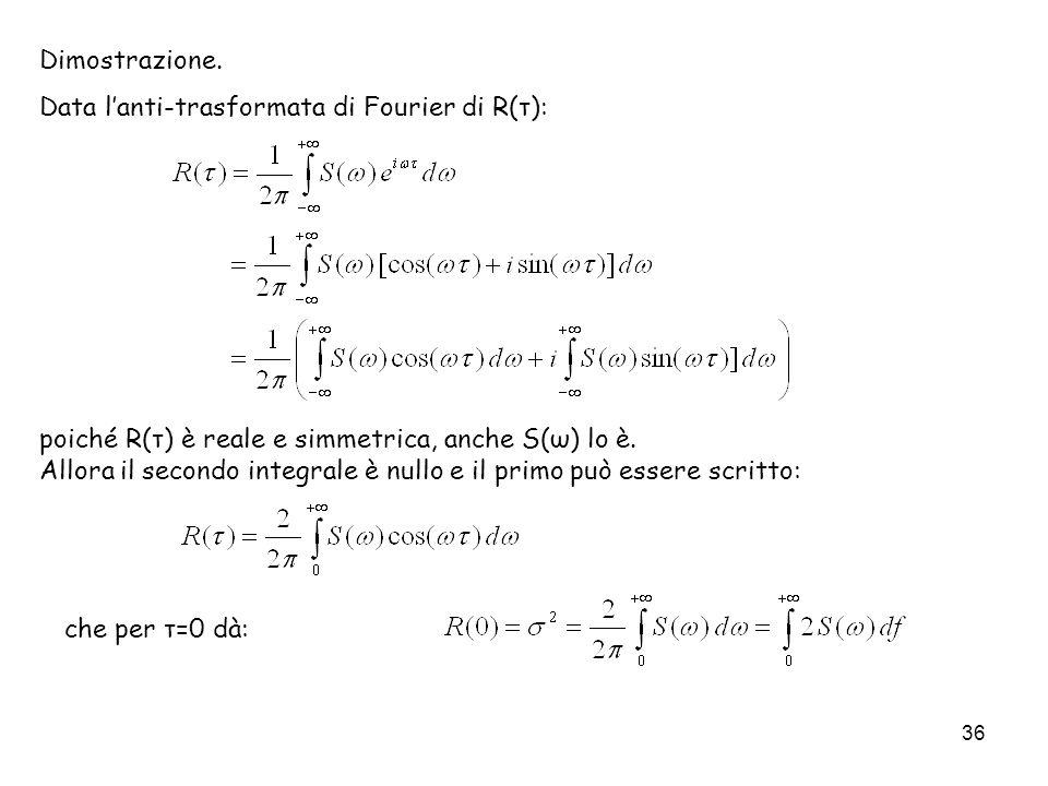 36 Dimostrazione. Data lanti-trasformata di Fourier di R(τ): che per τ=0 dà: poiché R(τ) è reale e simmetrica, anche S(ω) lo è. Allora il secondo inte