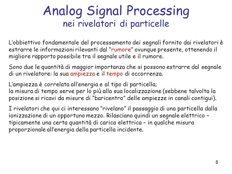 5 Analog Signal Processing nei rivelatori di particelle Lobbiettivo fondamentale del processamento dei segnali fornito dai rivelatori è estrarre le in