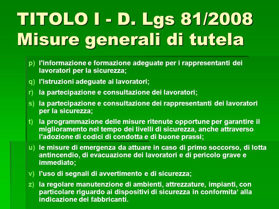 TITOLO I - D. Lgs 81/2008 Misure generali di tutela p) p)l'informazione e formazione adeguate per i rappresentanti dei lavoratori per la sicurezza; q)