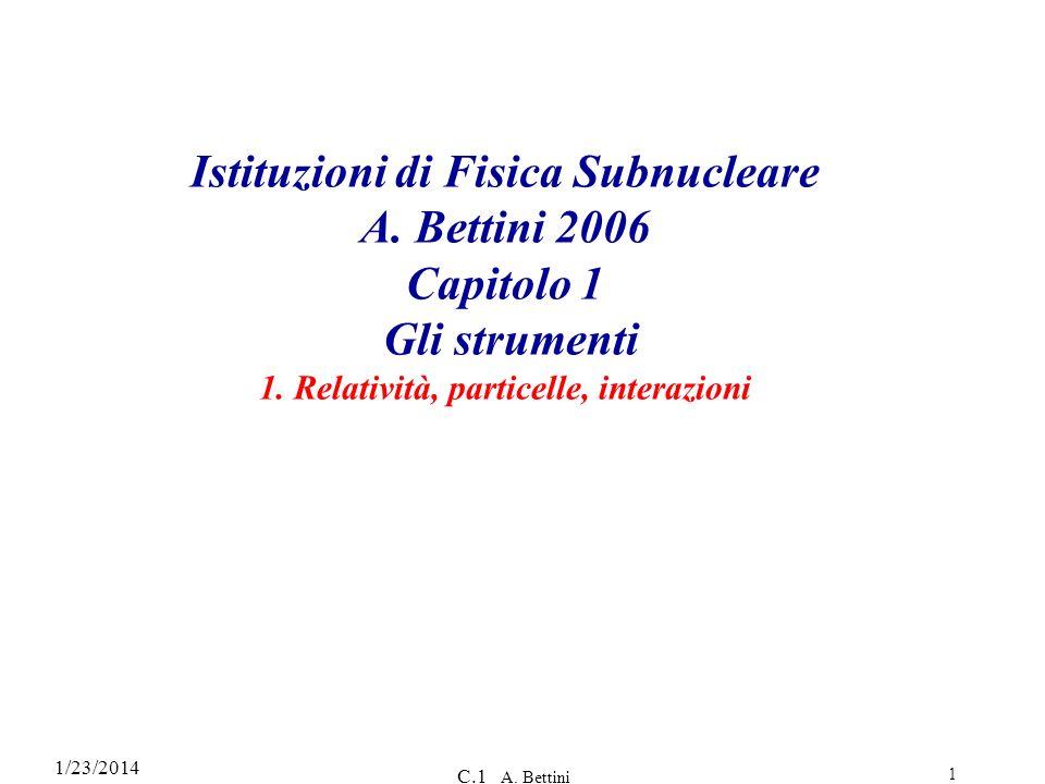 1/23/2014 C.1 A. Bettini 1 Istituzioni di Fisica Subnucleare A. Bettini 2006 Capitolo 1 Gli strumenti 1. Relatività, particelle, interazioni