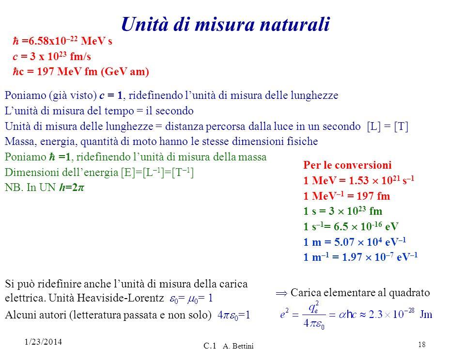 1/23/2014 C.1 A. Bettini 18 Unità di misura naturali =6.58x10 –22 MeV s c = 3 x 10 23 fm/s c = 197 MeV fm (GeV am) Poniamo (già visto) c = 1, ridefine
