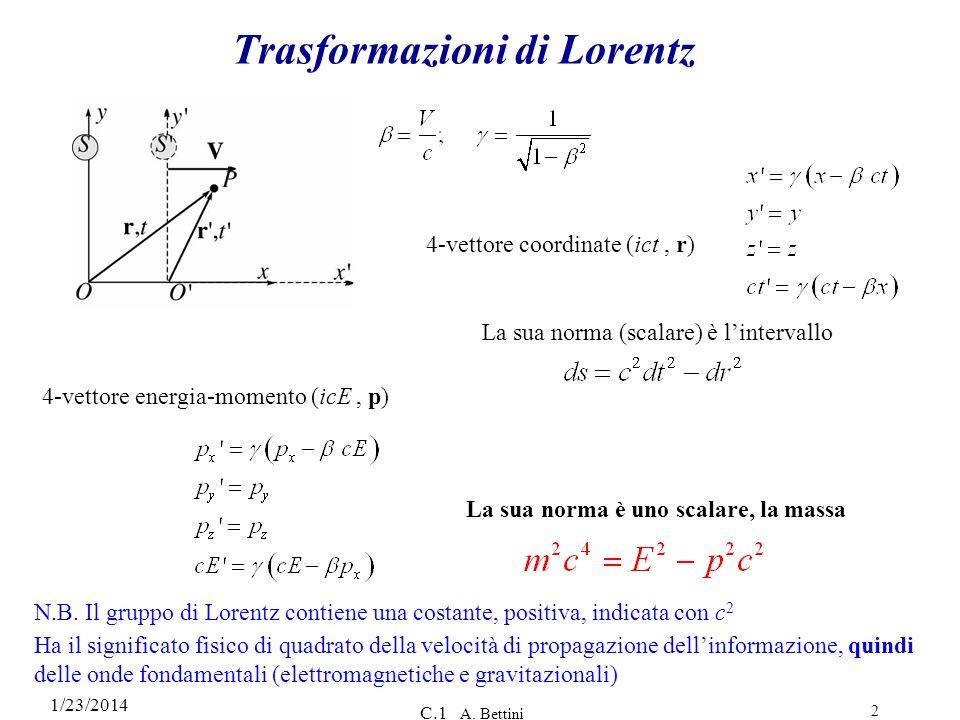 1/23/2014 C.1 A. Bettini 2 Trasformazioni di Lorentz 4-vettore coordinate (ict, r) 4-vettore energia-momento (icE, p) La sua norma è uno scalare, la m