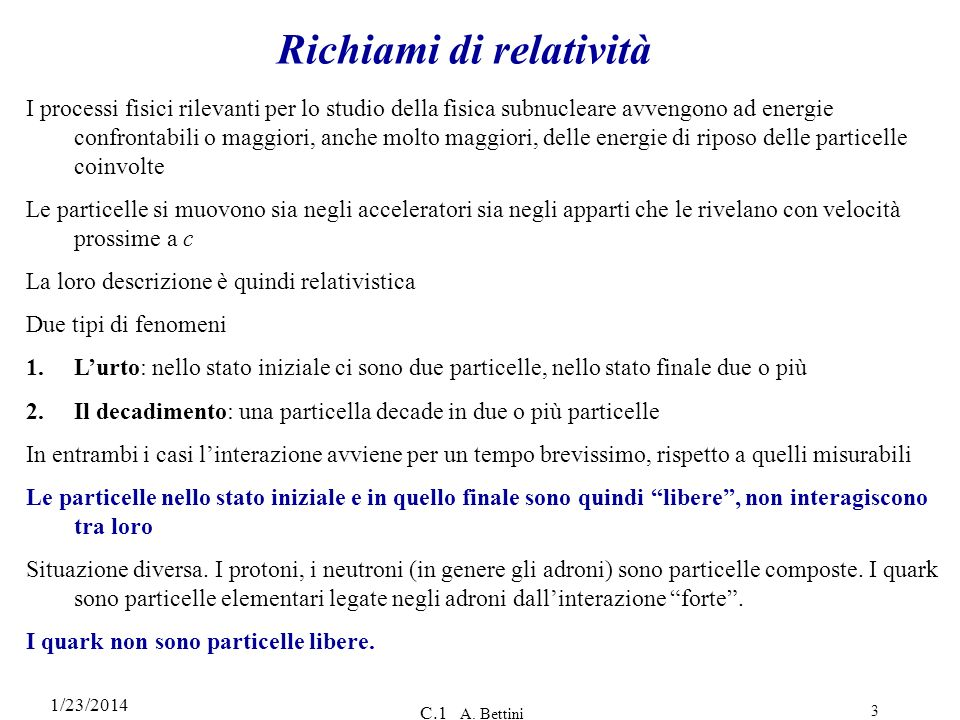 1/23/2014 C.1 A. Bettini 3 Richiami di relatività I processi fisici rilevanti per lo studio della fisica subnucleare avvengono ad energie confrontabil