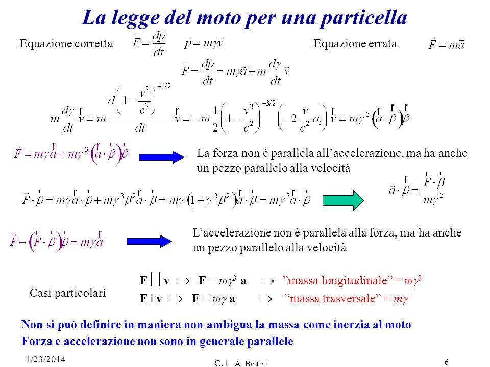 1/23/2014 C.1 A. Bettini 6 La legge del moto per una particella Laccelerazione non è parallela alla forza, ma ha anche un pezzo parallelo alla velocit