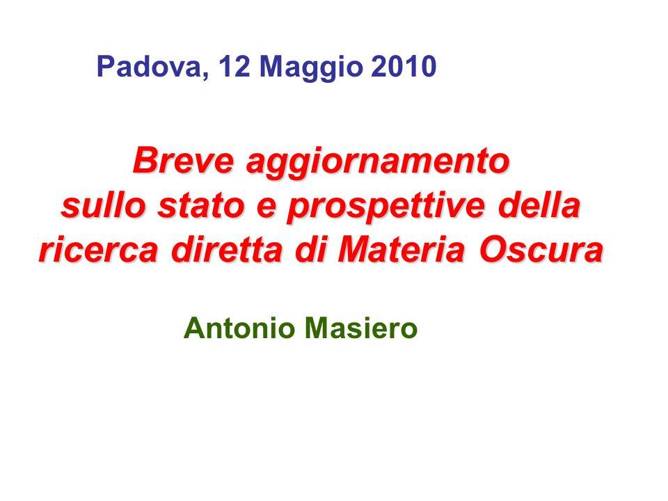 Breve aggiornamento sullo stato e prospettive della ricerca diretta di Materia Oscura Antonio Masiero Padova, 12 Maggio 2010
