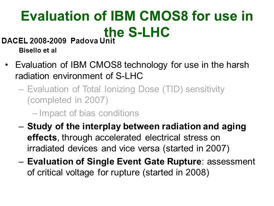 Evaluation of IBM CMOS8 for use in the S-LHC Evaluation of IBM CMOS8 technology for use in the harsh radiation environment of S-LHC –Evaluation of Total Ionizing Dose (TID) sensitivity (completed in 2007) –Impact of bias conditions –Study of the interplay between radiation and aging effects, through accelerated electrical stress on irradiated devices and vice versa (started in 2007) –Evaluation of Single Event Gate Rupture: assessment of critical voltage for rupture (started in 2008) DACEL 2008-2009 Padova Unit Bisello et al