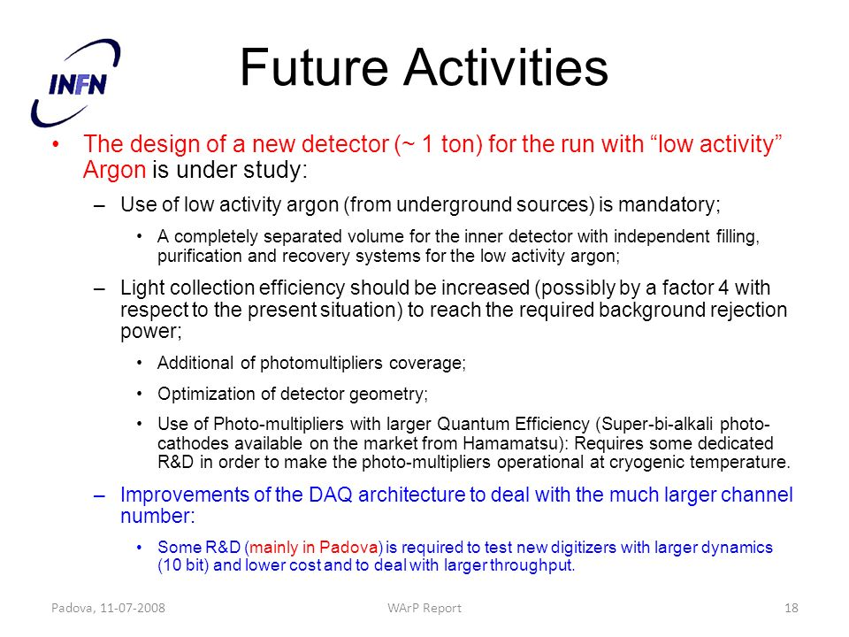 Future Activities The design of a new detector (~ 1 ton) for the run with low activity Argon is under study: –Use of low activity argon (from underground sources) is mandatory; A completely separated volume for the inner detector with independent filling, purification and recovery systems for the low activity argon; –Light collection efficiency should be increased (possibly by a factor 4 with respect to the present situation) to reach the required background rejection power; Additional of photomultipliers coverage; Optimization of detector geometry; Use of Photo-multipliers with larger Quantum Efficiency (Super-bi-alkali photo- cathodes available on the market from Hamamatsu): Requires some dedicated R&D in order to make the photo-multipliers operational at cryogenic temperature.