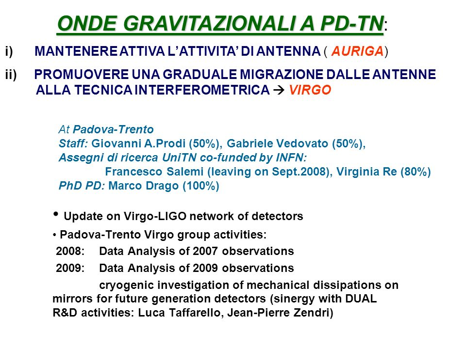 At Padova-Trento Staff: Giovanni A.Prodi (50%), Gabriele Vedovato (50%), Assegni di ricerca UniTN co-funded by INFN: Francesco Salemi (leaving on Sept.2008), Virginia Re (80%) PhD PD: Marco Drago (100%) Update on Virgo-LIGO network of detectors Padova-Trento Virgo group activities: 2008: Data Analysis of 2007 observations 2009: Data Analysis of 2009 observations cryogenic investigation of mechanical dissipations on mirrors for future generation detectors (sinergy with DUAL R&D activities: Luca Taffarello, Jean-Pierre Zendri) ONDE GRAVITAZIONALI A PD-TN ONDE GRAVITAZIONALI A PD-TN : i) MANTENERE ATTIVA LATTIVITA DI ANTENNA ( AURIGA) ii) PROMUOVERE UNA GRADUALE MIGRAZIONE DALLE ANTENNE ALLA TECNICA INTERFEROMETRICA VIRGO