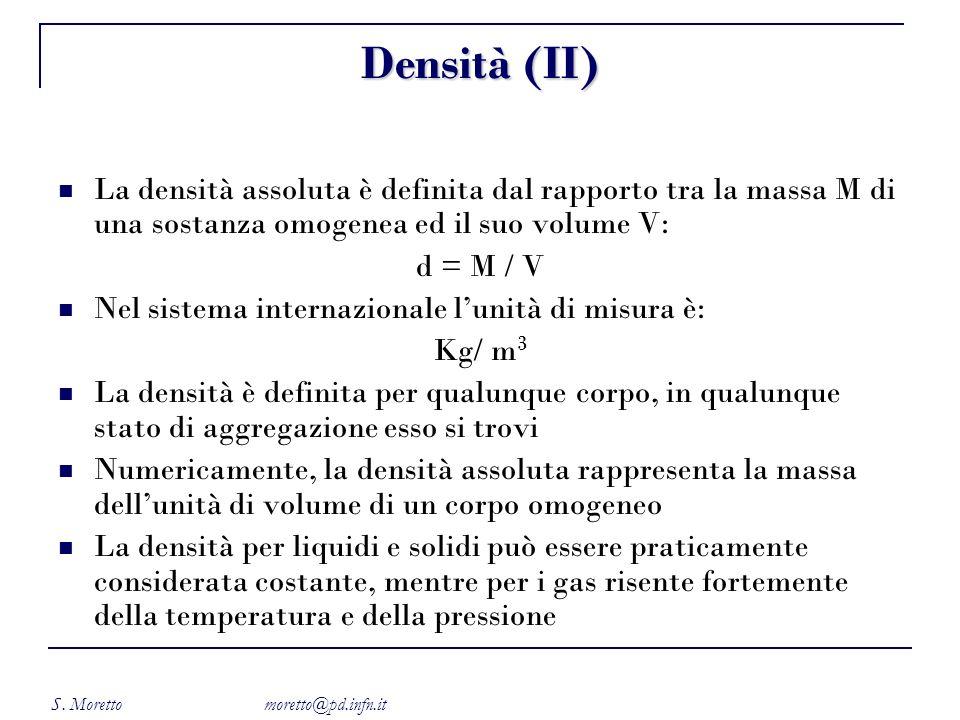 S. Moretto moretto@pd.infn.it Densità (II) La densità assoluta è definita dal rapporto tra la massa M di una sostanza omogenea ed il suo volume V: d =