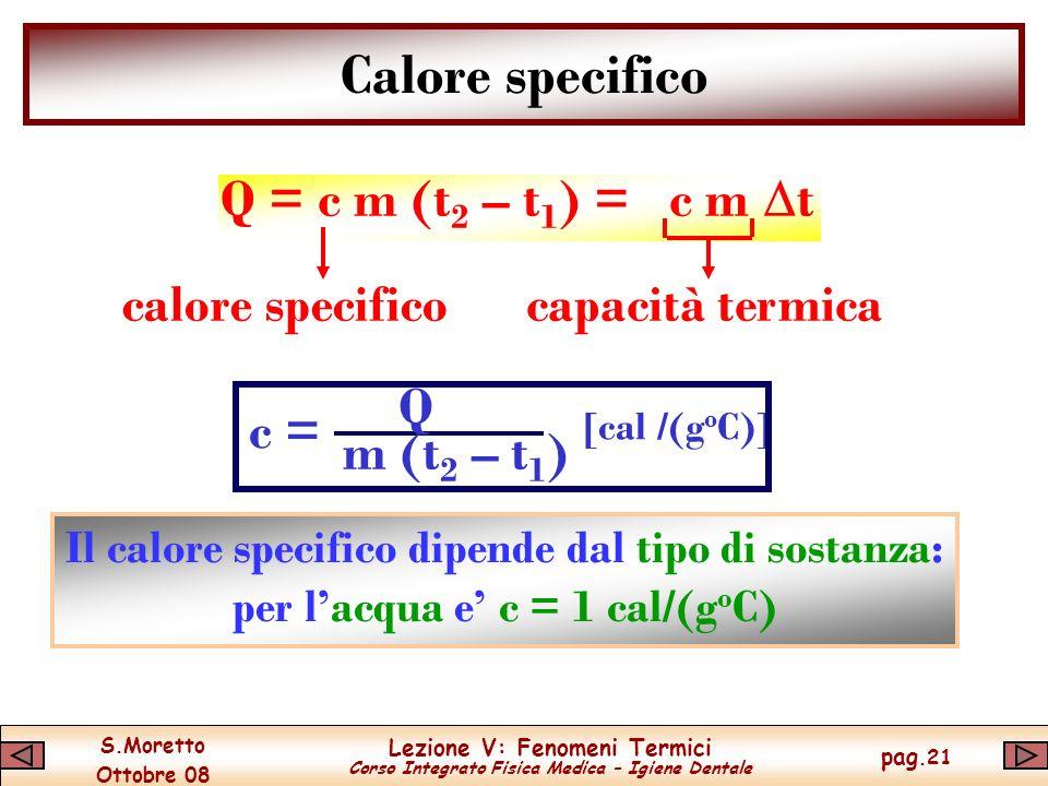 S.Moretto Ottobre 08 Lezione V: Fenomeni Termici Corso Integrato Fisica Medica – Igiene Dentale pag.21 Calore specifico Q = c m (t 2 – t 1 ) = c m t calore specifico Il calore specifico dipende dal tipo di sostanza: per lacqua e c = 1 cal/(g o C) capacità termica c = Q m (t 2 – t 1 ) [cal /(g o C)]