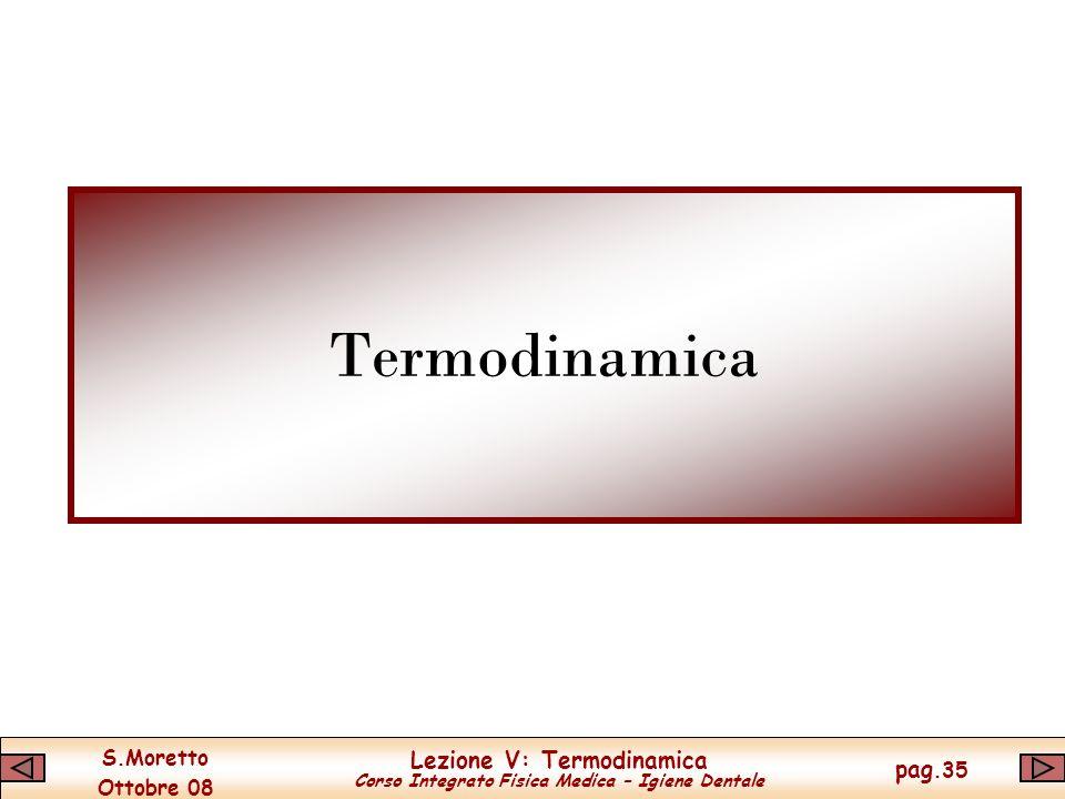 S.Moretto Ottobre 08 Lezione V: Termodinamica Corso Integrato Fisica Medica – Igiene Dentale pag.35 Termodinamica
