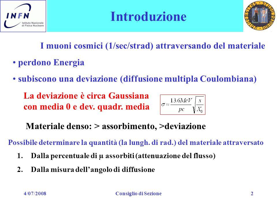 4/07/2008Consiglio di Sezione2 Introduzione I muoni cosmici (1/sec/strad) attraversando del materiale perdono Energia subiscono una deviazione (diffusione multipla Coulombiana) La deviazione è circa Gaussiana con media 0 e dev.