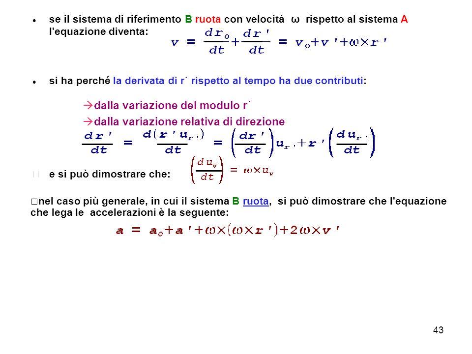 43 se il sistema di riferimento B ruota con velocità ω rispetto al sistema A l'equazione diventa: si ha perché la derivata di r´ rispetto al tempo ha