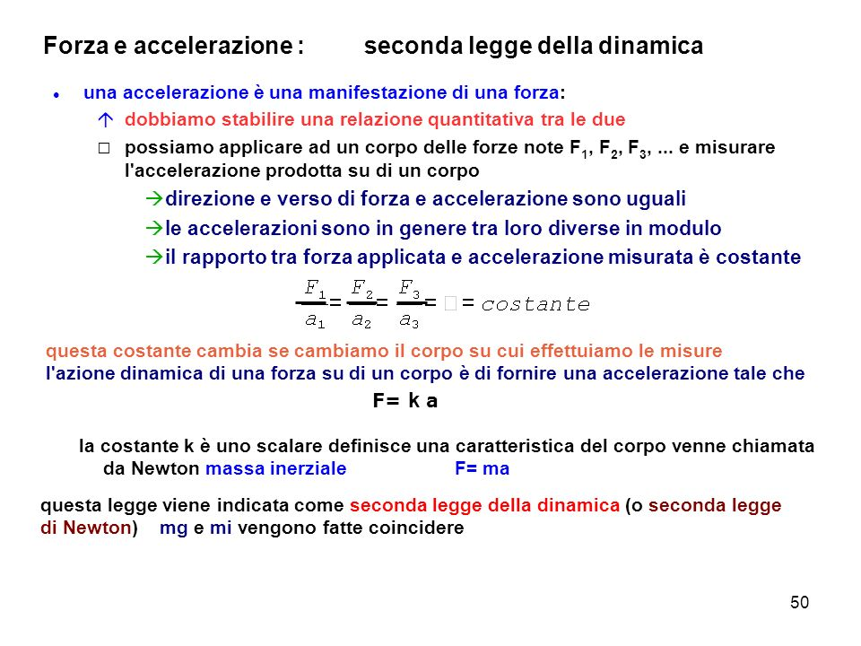 50 Forza e accelerazione : seconda legge della dinamica una accelerazione è una manifestazione di una forza: dobbiamo stabilire una relazione quantita