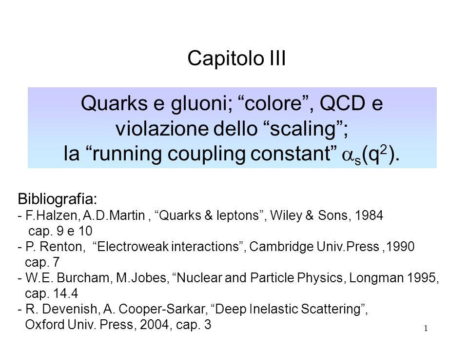 1 Quarks e gluoni; colore, QCD e violazione dello scaling; la running coupling constant s (q 2 ). Capitolo III Bibliografia: - F.Halzen, A.D.Martin, Q