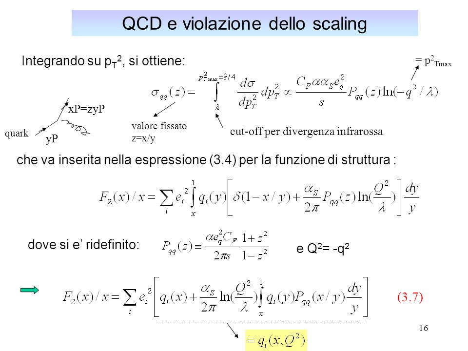 16 QCD e violazione dello scaling Integrando su p T 2, si ottiene: cut-off per divergenza infrarossa che va inserita nella espressione (3.4) per la fu