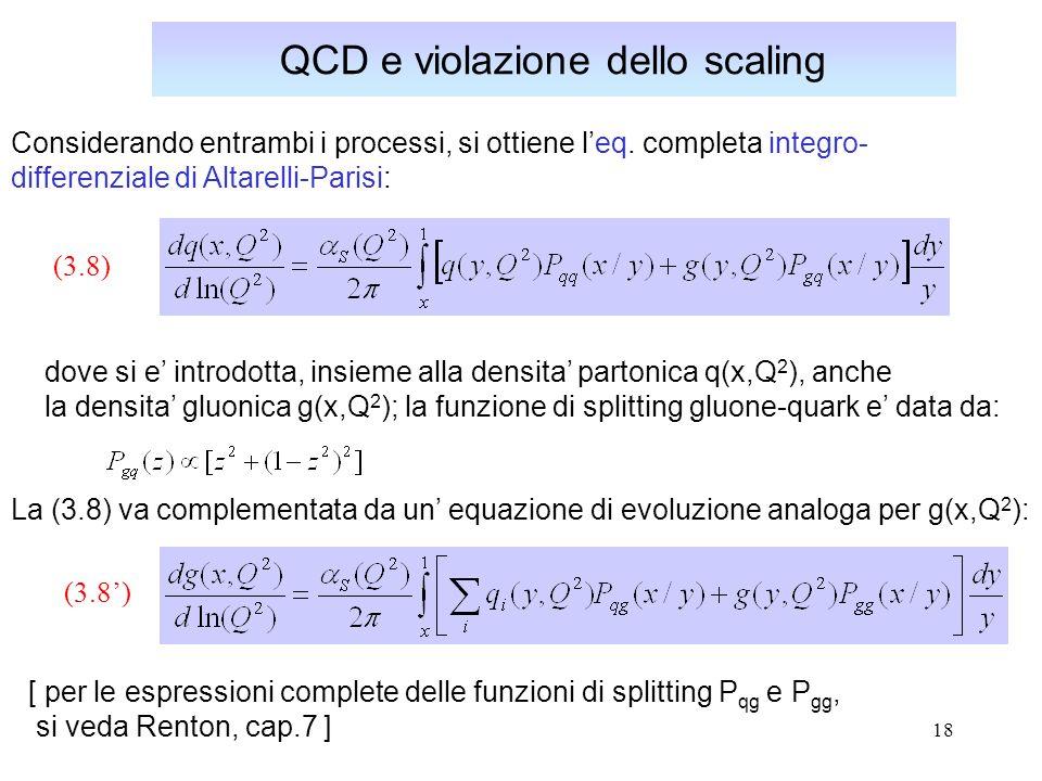 18 QCD e violazione dello scaling Considerando entrambi i processi, si ottiene leq. completa integro- differenziale di Altarelli-Parisi: dove si e int