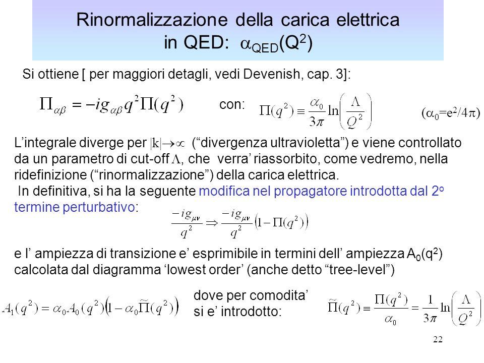 22 Rinormalizzazione della carica elettrica in QED: QED (Q 2 ) Si ottiene [ per maggiori detagli, vedi Devenish, cap. 3]: con: ( 0 =e 2 /4 ) Lintegral
