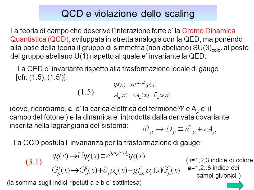 8 QCD e violazione dello scaling l invarianza della QED rispetto ad una moltiplicazione di fase (gruppo di simmetria U(1)) e generalizzata in QCD all invarianza rispetto ad una rotazione nello spazio dei 3 gradi di liberta di colore.