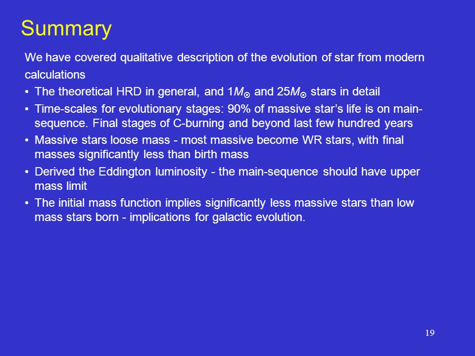 19 Summary We have covered qualitative description of the evolution of star from modern calculations The theoretical HRD in general, and 1M and 25M stars in detail Time-scales for evolutionary stages: 90% of massive stars life is on main- sequence.