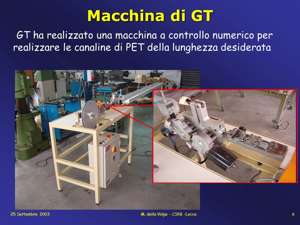 25 Settembre 2003M. della Volpe - CSN1 -Lecce6 Macchina di GT GT ha realizzato una macchina a controllo numerico per realizzare le canaline di PET del