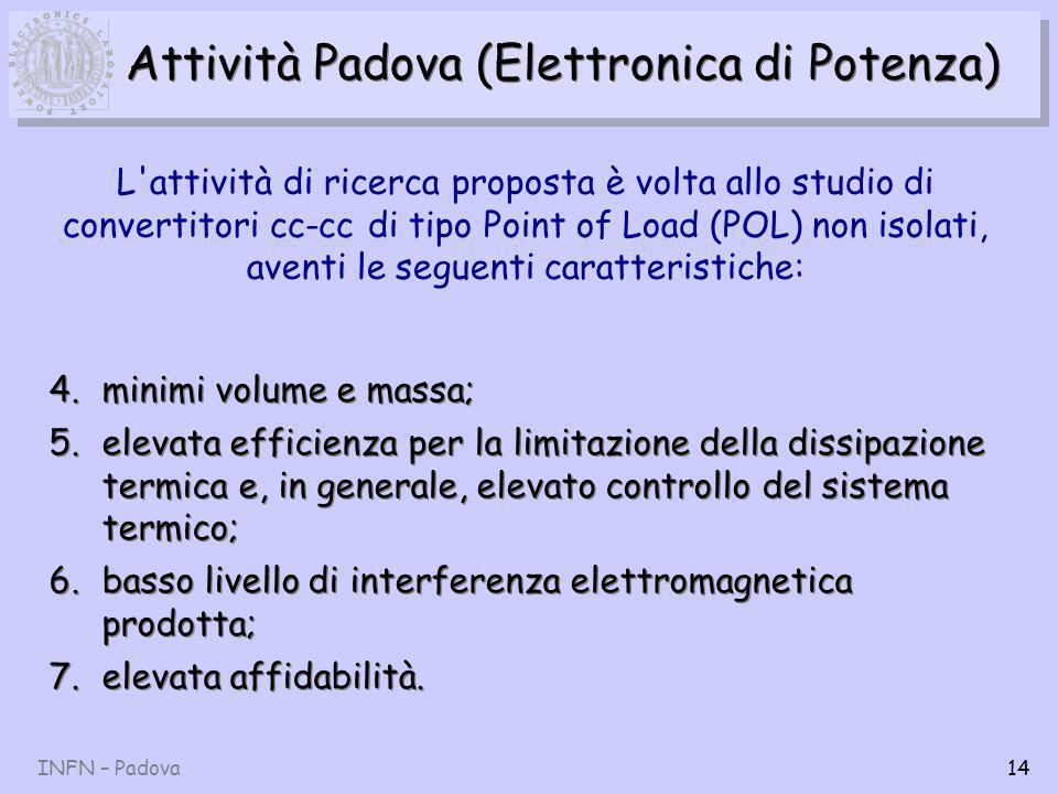 INFN – Padova14 Attività Padova (Elettronica di Potenza) 4.minimi volume e massa; 5.elevata efficienza per la limitazione della dissipazione termica e, in generale, elevato controllo del sistema termico; 6.basso livello di interferenza elettromagnetica prodotta; 7.elevata affidabilità.