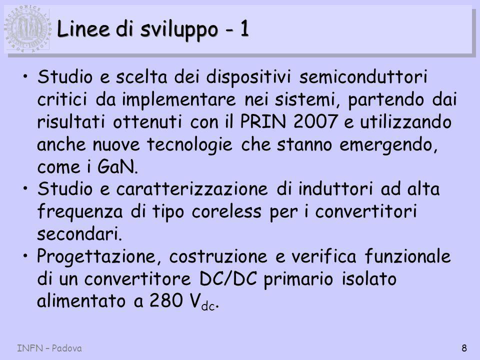 INFN – Padova8 Linee di sviluppo - 1 Studio e scelta dei dispositivi semiconduttori critici da implementare nei sistemi, partendo dai risultati ottenuti con il PRIN 2007 e utilizzando anche nuove tecnologie che stanno emergendo, come i GaN.