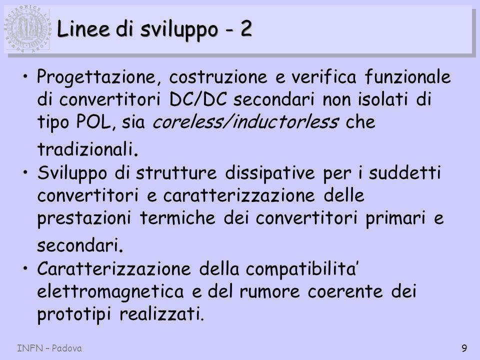 INFN – Padova9 Linee di sviluppo - 2 Progettazione, costruzione e verifica funzionale di convertitori DC/DC secondari non isolati di tipo POL, sia coreless/inductorless che tradizionali.