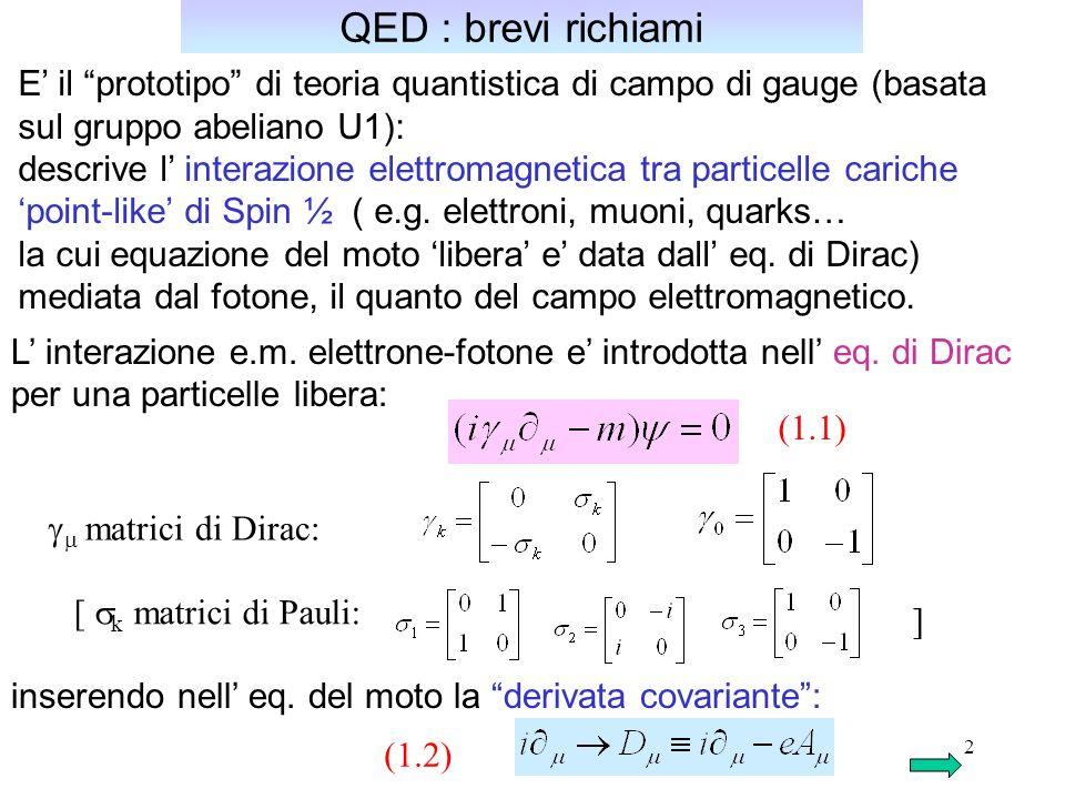 2 QED : brevi richiami E il prototipo di teoria quantistica di campo di gauge (basata sul gruppo abeliano U1): descrive l interazione elettromagnetica tra particelle cariche point-like di Spin ½ ( e.g.