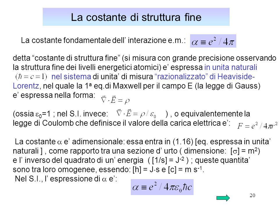 20 La costante di struttura fine La costante fondamentale dell interazione e.m.: detta costante di struttura fine (si misura con grande precisione osservando la struttura fine dei livelli energetici atomici) e espressa in unita naturali nel sistema di unita di misura razionalizzato di Heaviside- Lorentz, nel quale la 1 a eq.di Maxwell per il campo E (la legge di Gauss) e espressa nella forma: (ossia 0 =1 ; nel S.I.